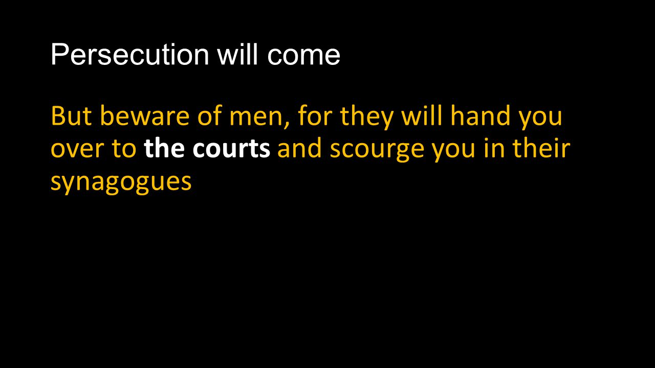 Persecution will come But beware of men, for they will hand you over to the courts and scourge you in their synagogues