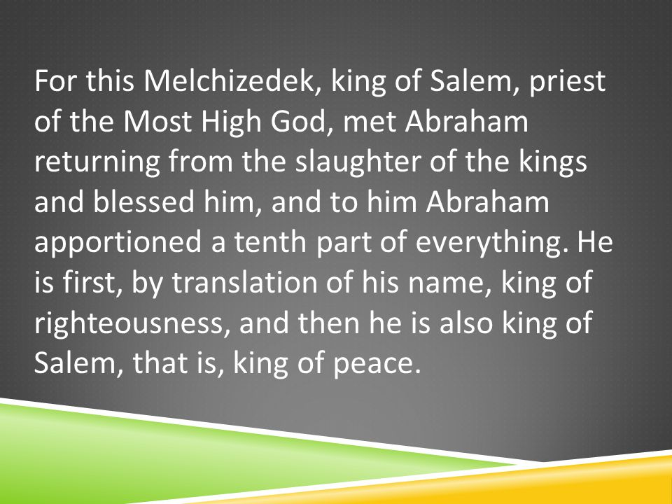 For this Melchizedek, king of Salem, priest of the Most High God, met Abraham returning from the slaughter of the kings and blessed him, and to him Abraham apportioned a tenth part of everything.