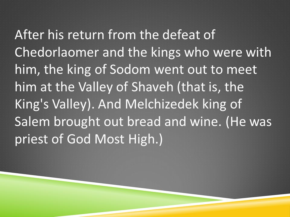 After his return from the defeat of Chedorlaomer and the kings who were with him, the king of Sodom went out to meet him at the Valley of Shaveh (that is, the King s Valley).