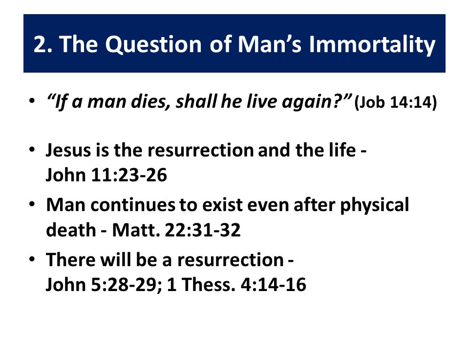 """2. The Question of Man's Immortality """"If a man dies, shall he live again?"""" (Job 14:14) Jesus is the resurrection and the life - John 11:23-26 Man cont"""