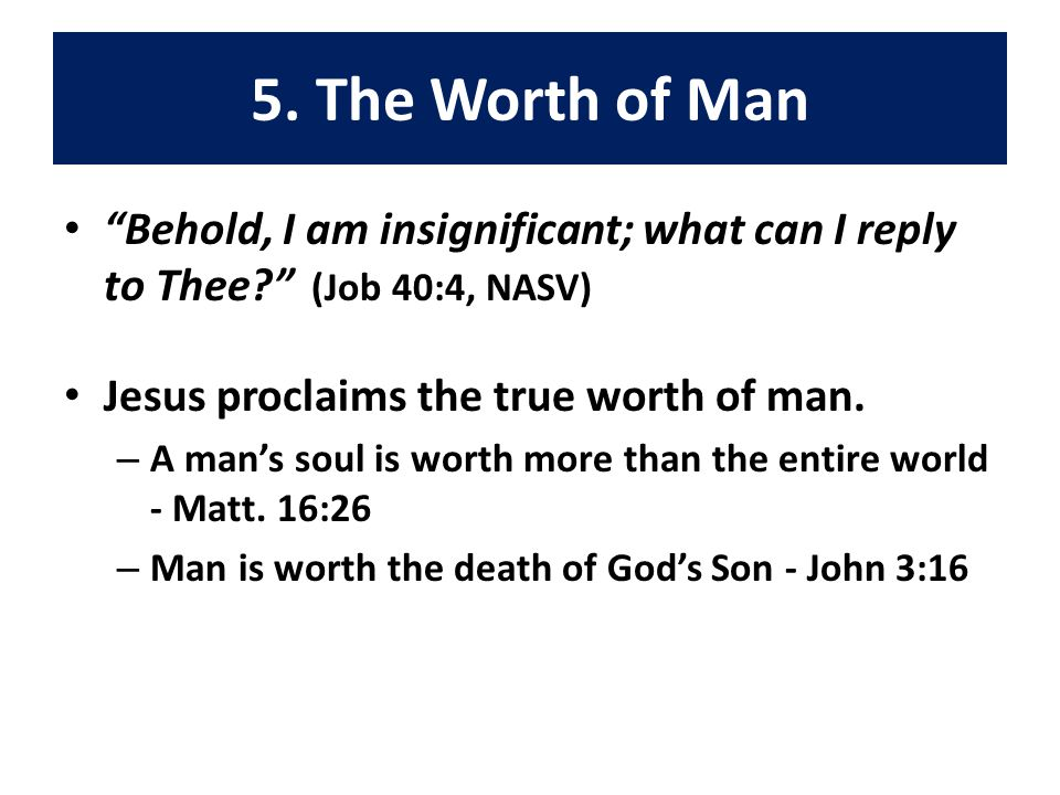 """5. The Worth of Man """"Behold, I am insignificant; what can I reply to Thee?"""" (Job 40:4, NASV) Jesus proclaims the true worth of man. – A man's soul is"""