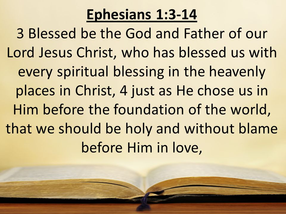 Ephesians 1:3-14 3 Blessed be the God and Father of our Lord Jesus Christ, who has blessed us with every spiritual blessing in the heavenly places in Christ, 4 just as He chose us in Him before the foundation of the world, that we should be holy and without blame before Him in love,