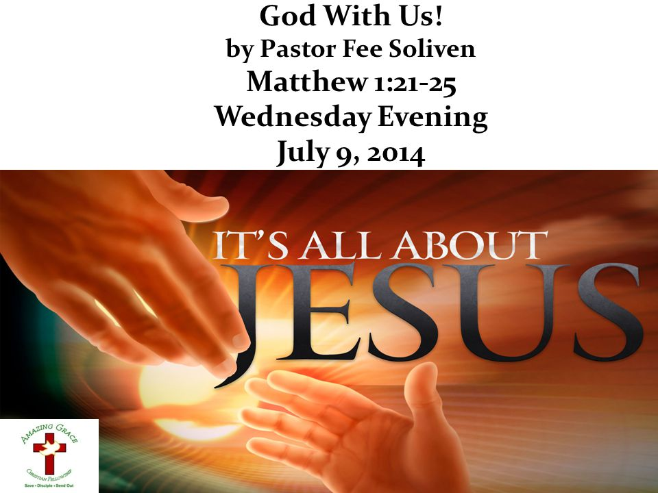 God With Us! by Pastor Fee Soliven Matthew 1:21-25 Wednesday Evening July 9, 2014