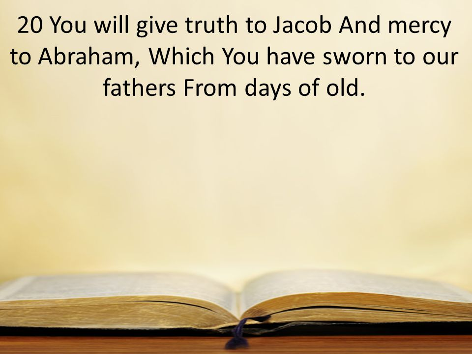 20 You will give truth to Jacob And mercy to Abraham, Which You have sworn to our fathers From days of old.