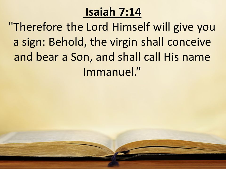 Isaiah 7:14 Therefore the Lord Himself will give you a sign: Behold, the virgin shall conceive and bear a Son, and shall call His name Immanuel.