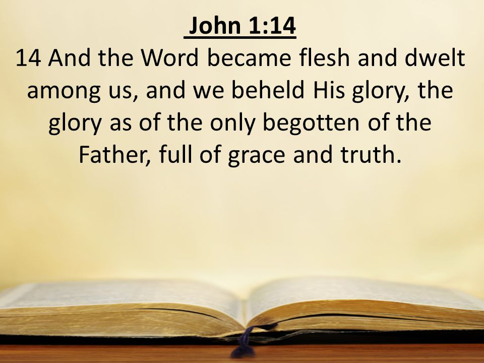 John 1:14 14 And the Word became flesh and dwelt among us, and we beheld His glory, the glory as of the only begotten of the Father, full of grace and truth.
