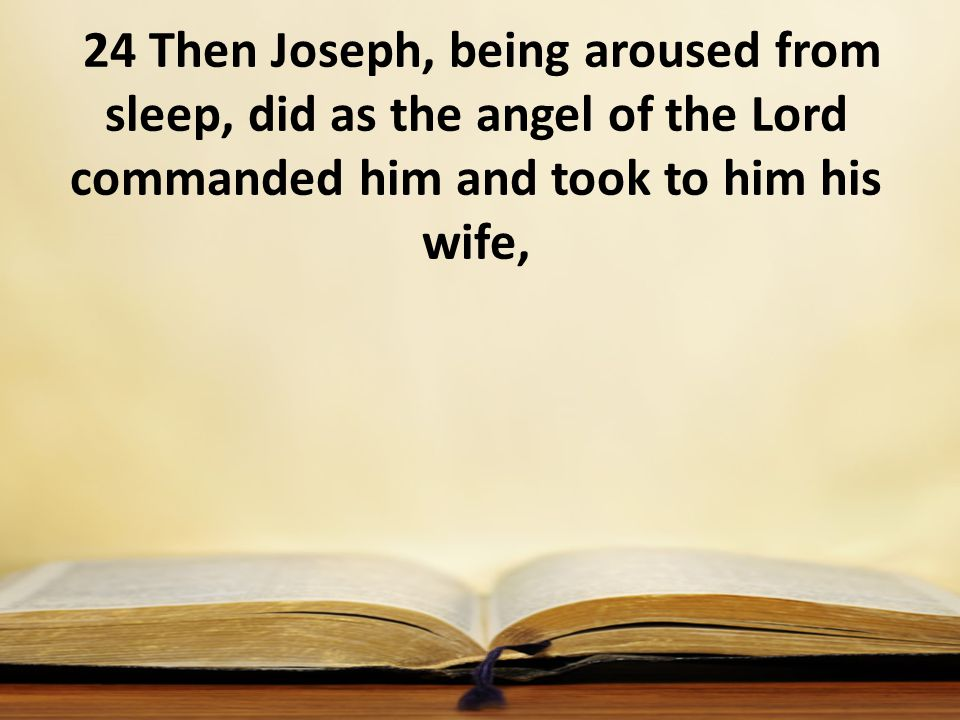 24 Then Joseph, being aroused from sleep, did as the angel of the Lord commanded him and took to him his wife,