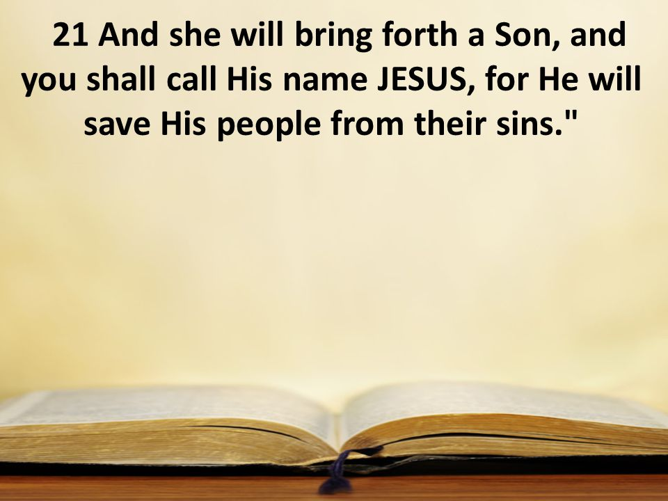 21 And she will bring forth a Son, and you shall call His name JESUS, for He will save His people from their sins.