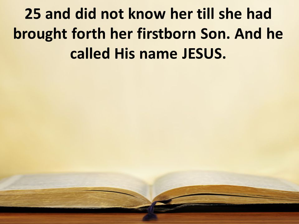 25 and did not know her till she had brought forth her firstborn Son. And he called His name JESUS.
