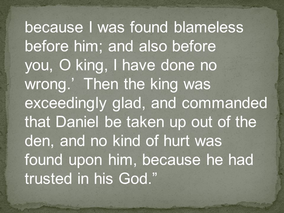 because I was found blameless before him; and also before you, O king, I have done no wrong.' Then the king was exceedingly glad, and commanded that Daniel be taken up out of the den, and no kind of hurt was found upon him, because he had trusted in his God.