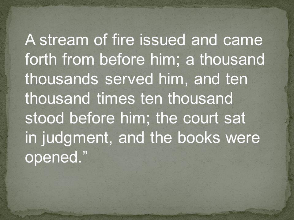 A stream of fire issued and came forth from before him; a thousand thousands served him, and ten thousand times ten thousand stood before him; the court sat in judgment, and the books were opened.