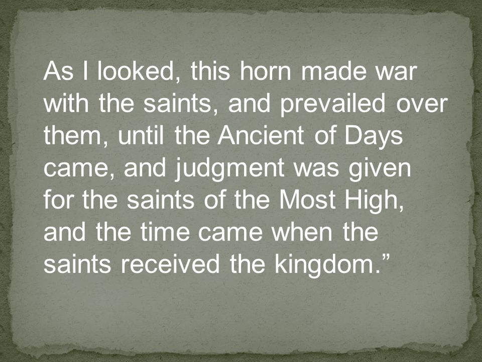 As I looked, this horn made war with the saints, and prevailed over them, until the Ancient of Days came, and judgment was given for the saints of the Most High, and the time came when the saints received the kingdom.