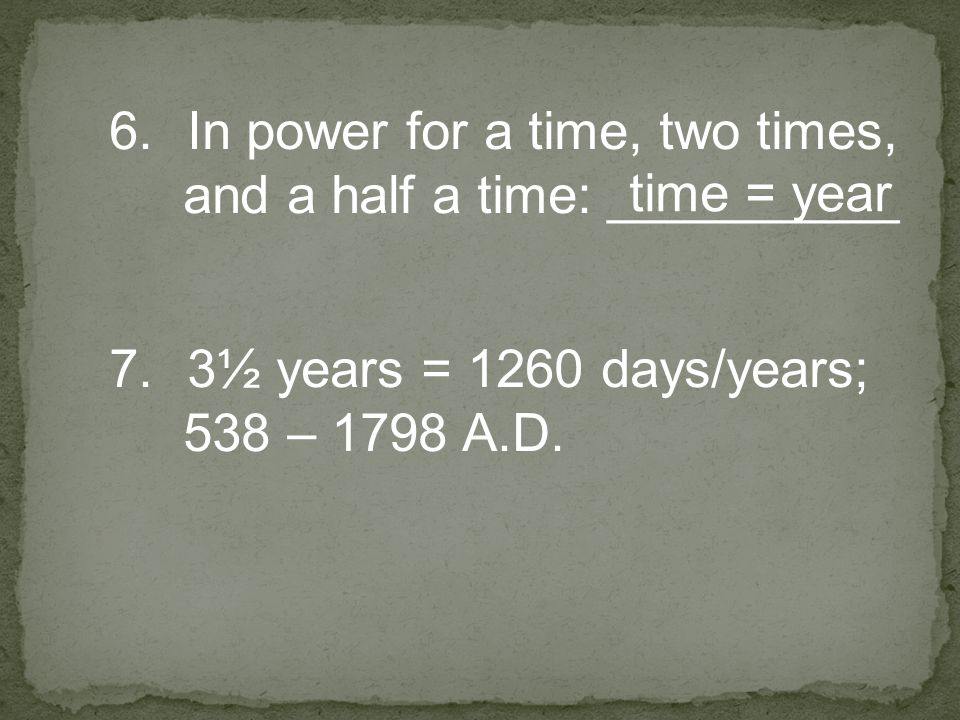 6.In power for a time, two times, and a half a time: __________ time = year 7.3½ years = 1260 days/years; 538 – 1798 A.D.