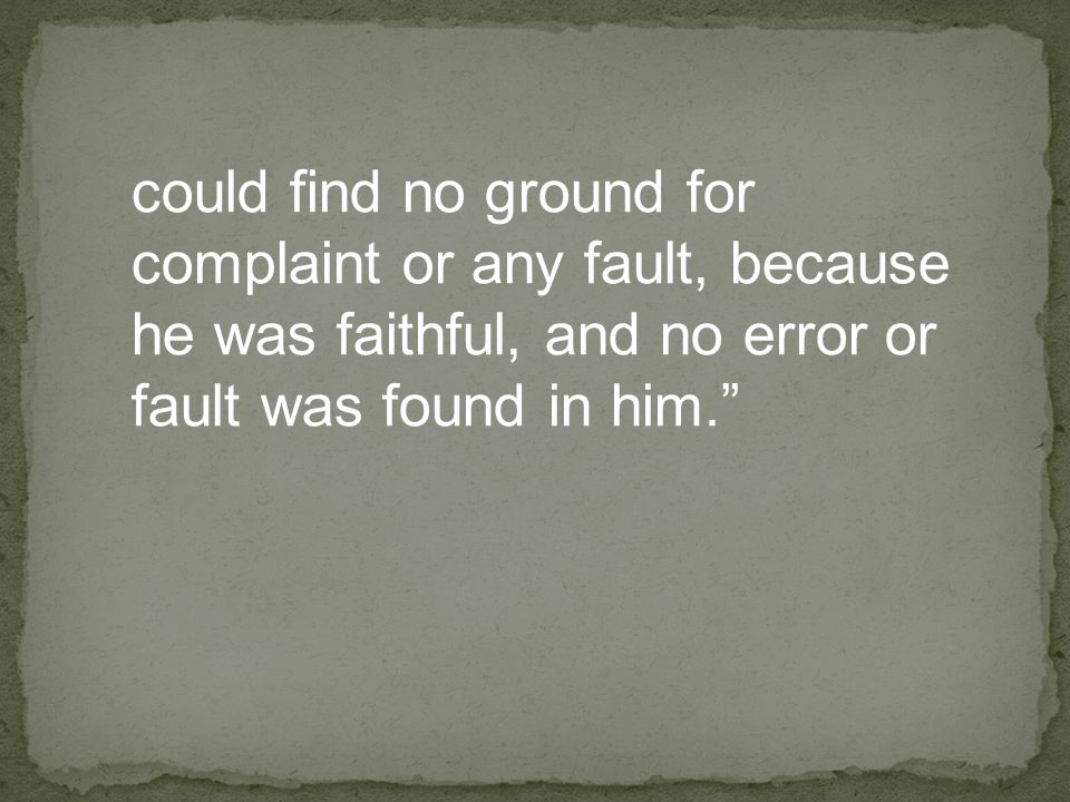 could find no ground for complaint or any fault, because he was faithful, and no error or fault was found in him.