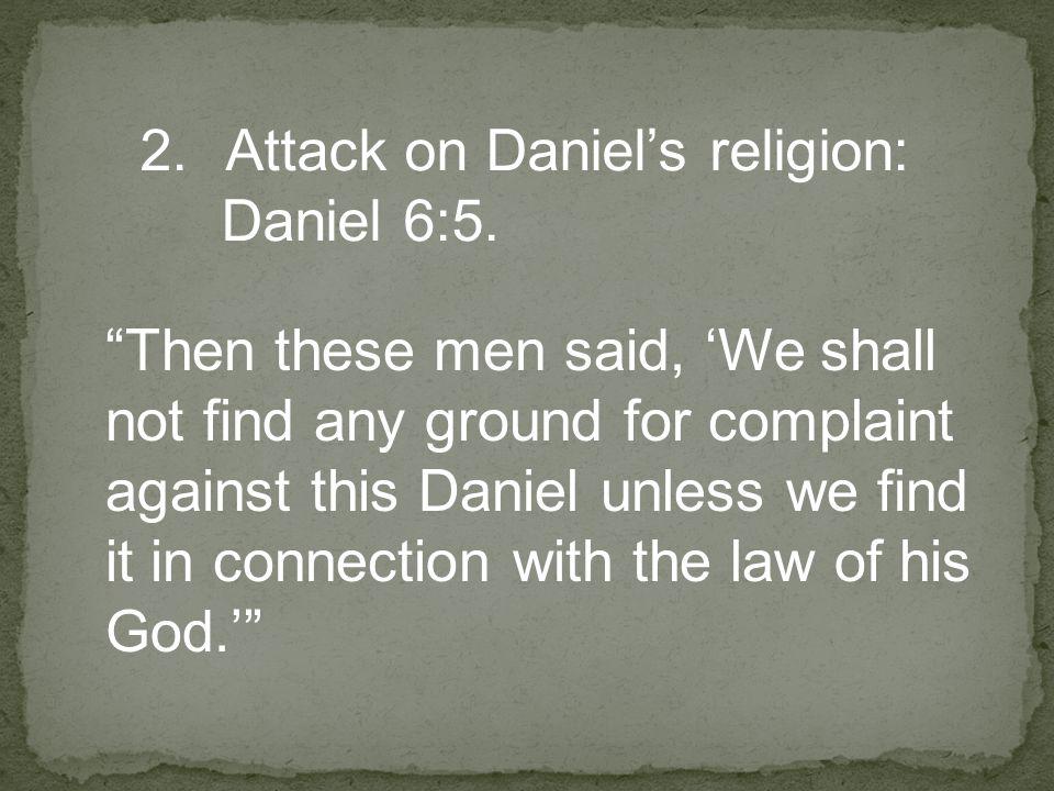 2.Attack on Daniel's religion: Daniel 6:5.