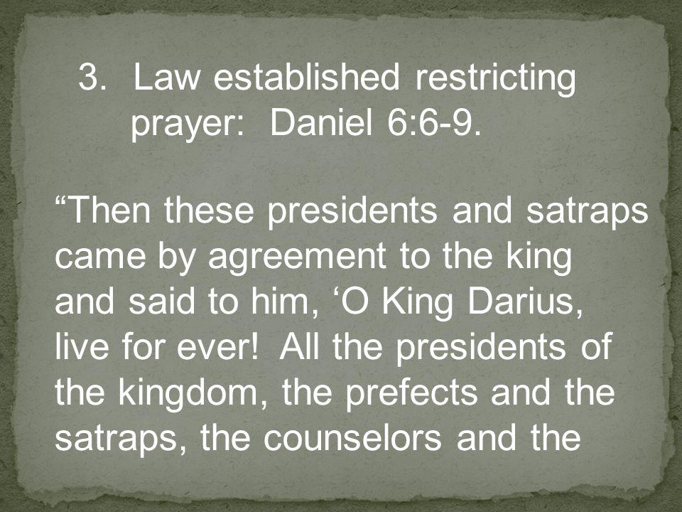 3.Law established restricting prayer: Daniel 6:6-9.
