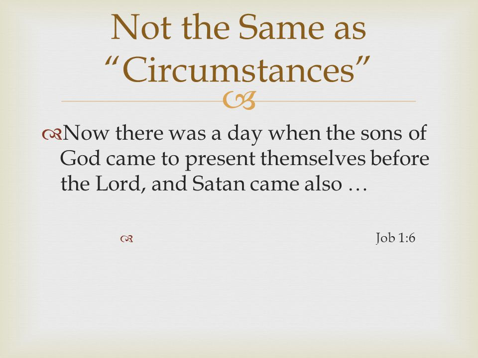   Now there was a day when the sons of God came to present themselves before the Lord, and Satan came also …  Job 1:6 Not the Same as Circumstances