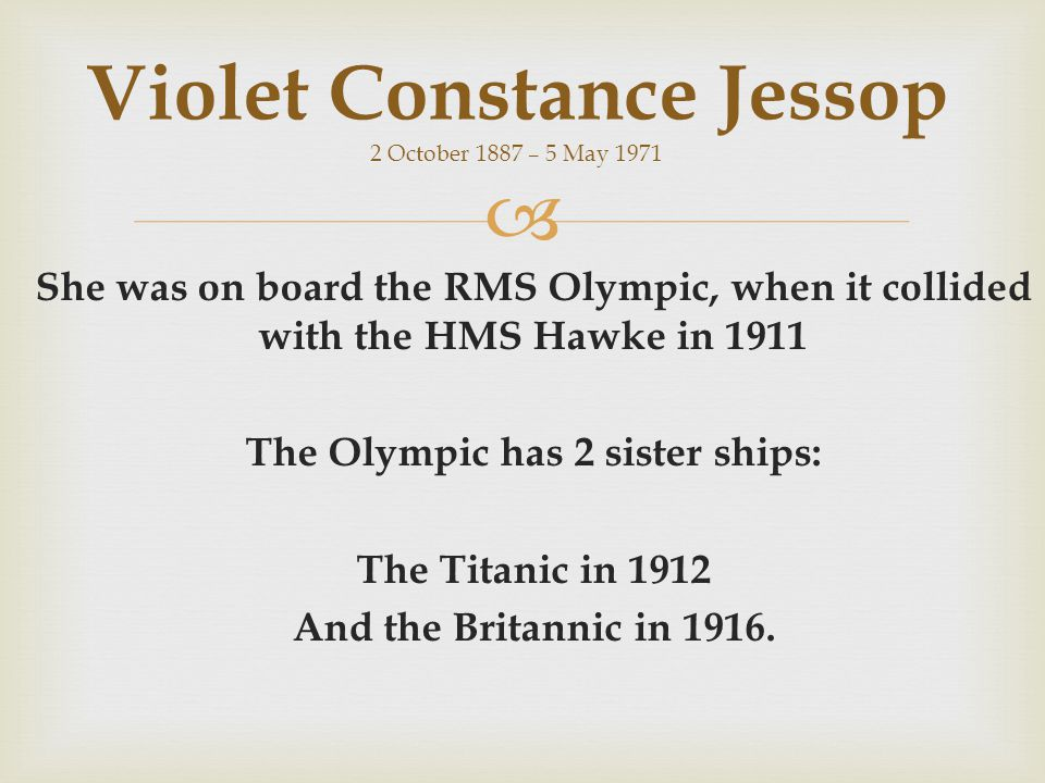  She was on board the RMS Olympic, when it collided with the HMS Hawke in 1911 The Olympic has 2 sister ships: The Titanic in 1912 And the Britannic in 1916.
