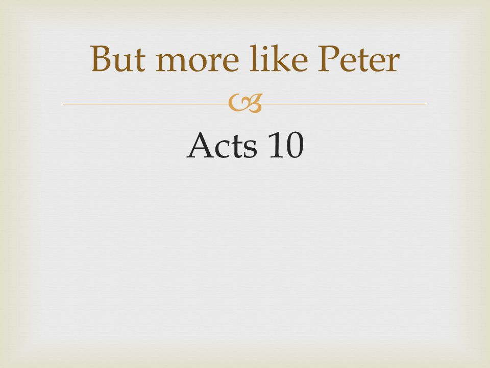  Acts 10 But more like Peter