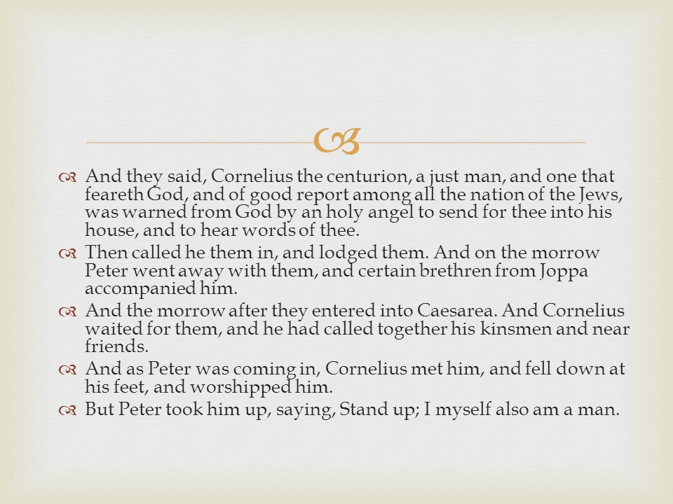   And they said, Cornelius the centurion, a just man, and one that feareth God, and of good report among all the nation of the Jews, was warned from God by an holy angel to send for thee into his house, and to hear words of thee.
