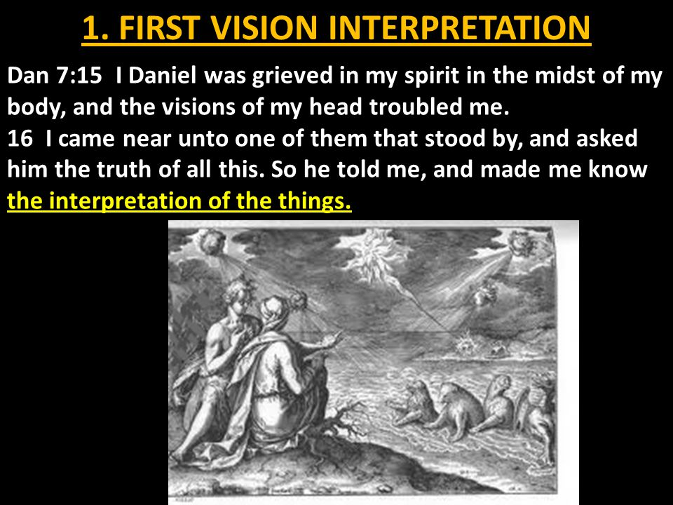 1. FIRST VISION INTERPRETATION Dan 7:15 I Daniel was grieved in my spirit in the midst of my body, and the visions of my head troubled me. 16 I came n