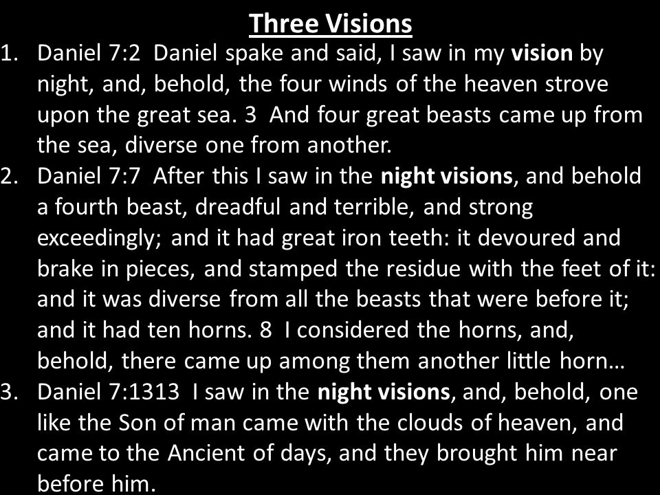 Three Visions vision 1.Daniel 7:2 Daniel spake and said, I saw in my vision by night, and, behold, the four winds of the heaven strove upon the great sea.