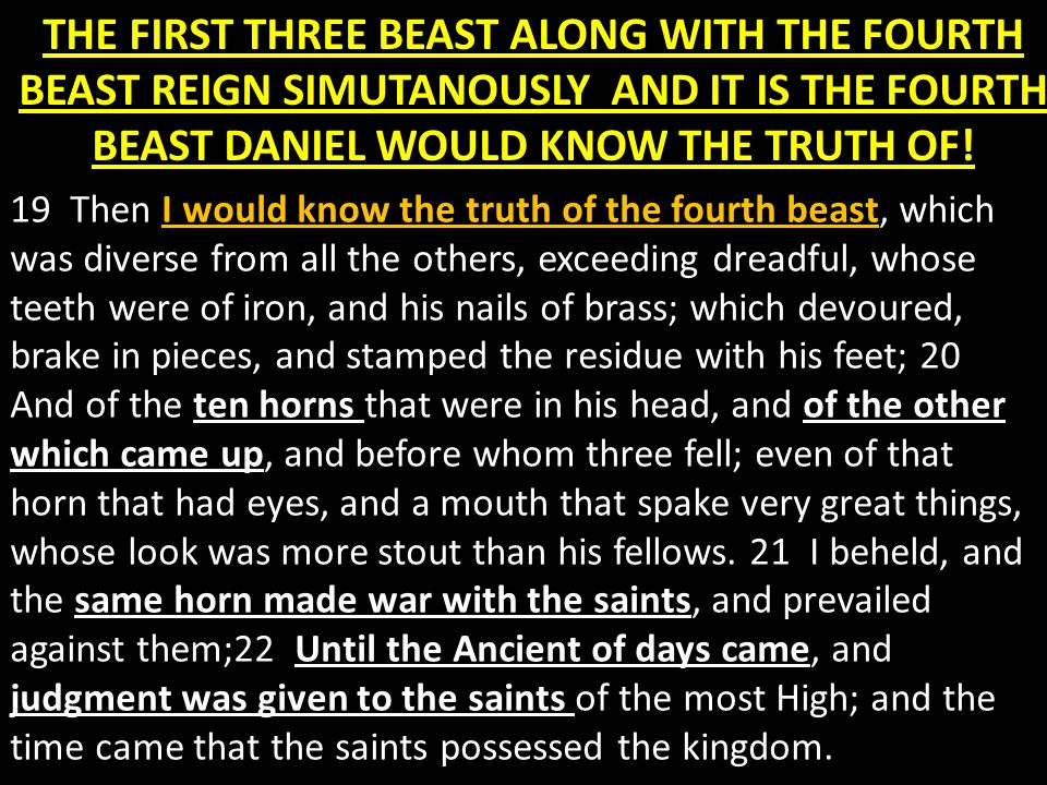 THE FIRST THREE BEAST ALONG WITH THE FOURTH BEAST REIGN SIMUTANOUSLY AND IT IS THE FOURTH BEAST DANIEL WOULD KNOW THE TRUTH OF.