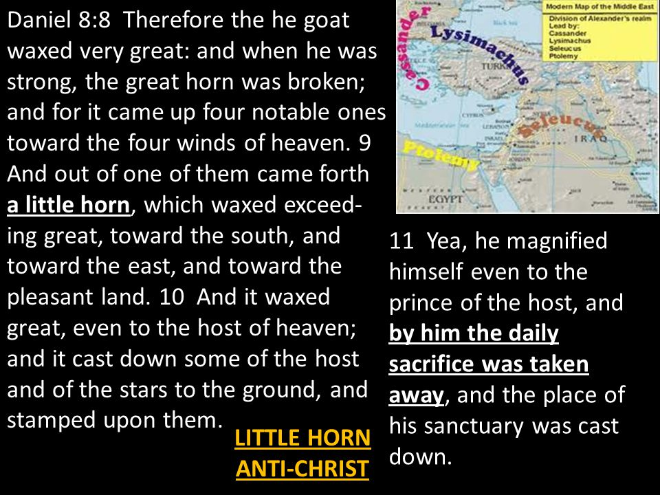 Daniel 8:8 Therefore the he goat waxed very great: and when he was strong, the great horn was broken; and for it came up four notable ones toward the four winds of heaven.