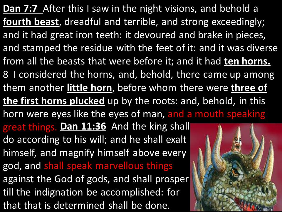 Dan 7:7 Dan 7:7 After this I saw in the night visions, and behold a fourth beast, dreadful and terrible, and strong exceedingly; and it had great iron teeth: it devoured and brake in pieces, and stamped the residue with the feet of it: and it was diverse from all the beasts that were before it; and it had ten horns.