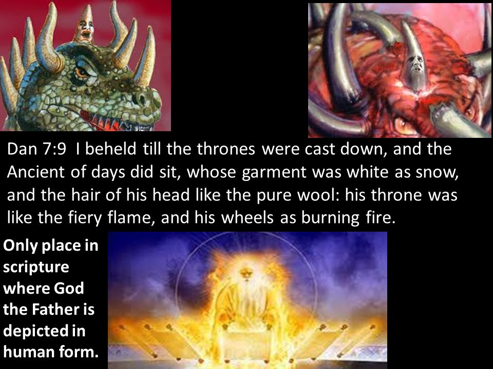 Dan 7:9 I beheld till the thrones were cast down, and the Ancient of days did sit, whose garment was white as snow, and the hair of his head like the pure wool: his throne was like the fiery flame, and his wheels as burning fire.