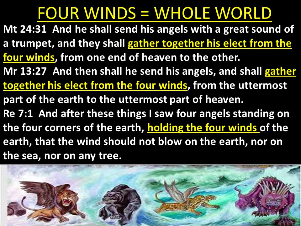 FOUR WINDS = WHOLE WORLD gather together his elect from the four winds Mt 24:31 And he shall send his angels with a great sound of a trumpet, and they shall gather together his elect from the four winds, from one end of heaven to the other.