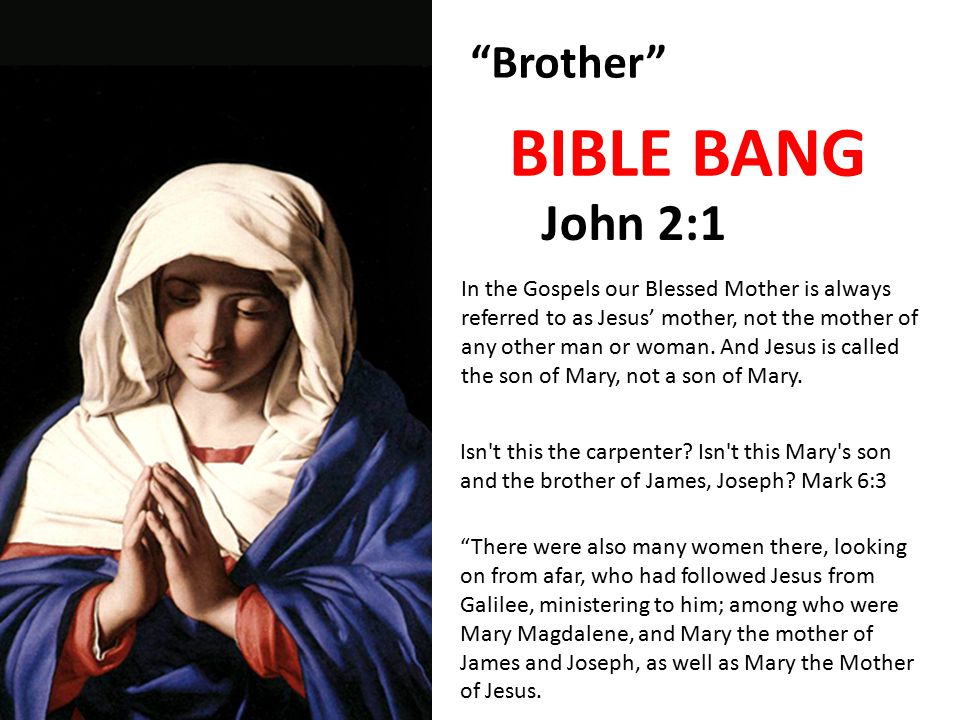 Brother John 2:1 BIBLE BANG In the Gospels our Blessed Mother is always referred to as Jesus' mother, not the mother of any other man or woman.