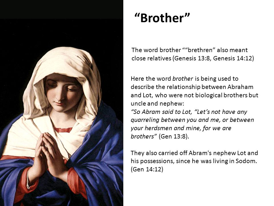 The word brother brethren also meant close relatives (Genesis 13:8, Genesis 14:12) Brother Here the word brother is being used to describe the relationship between Abraham and Lot, who were not biological brothers but uncle and nephew: So Abram said to Lot, Let's not have any quarreling between you and me, or between your herdsmen and mine, for we are brothers (Gen 13:8).