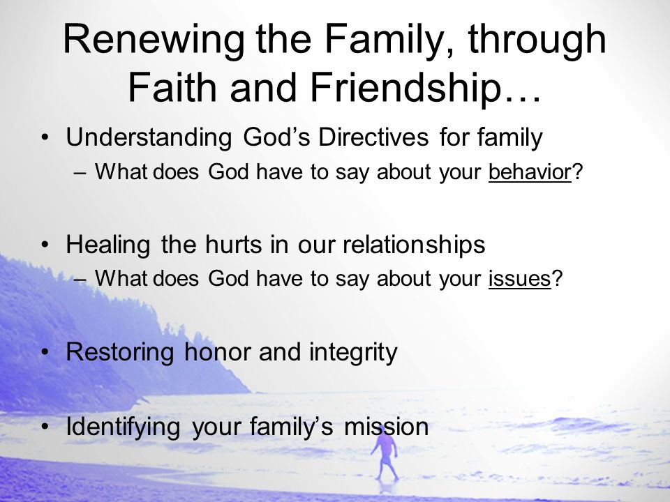 Renewing the Family, through Faith and Friendship… Understanding God's Directives for family –What does God have to say about your behavior.