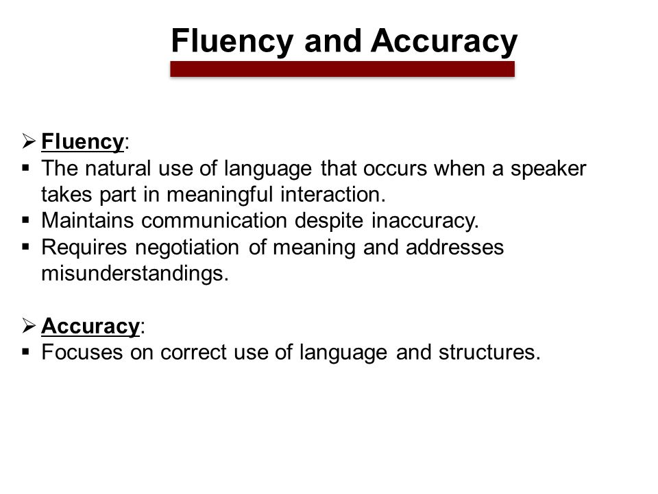  Fluency:  The natural use of language that occurs when a speaker takes part in meaningful interaction.