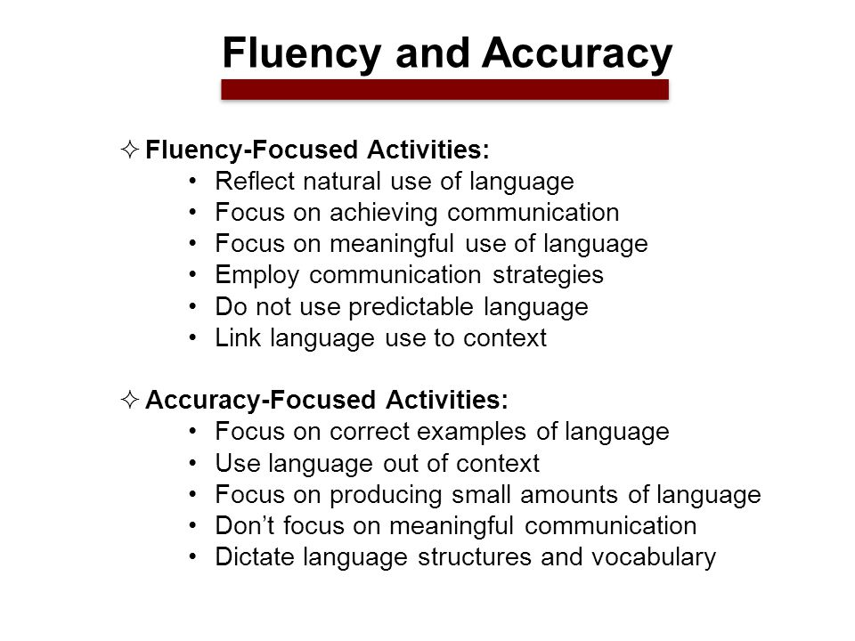  Fluency-Focused Activities: Reflect natural use of language Focus on achieving communication Focus on meaningful use of language Employ communication strategies Do not use predictable language Link language use to context  Accuracy-Focused Activities: Focus on correct examples of language Use language out of context Focus on producing small amounts of language Don't focus on meaningful communication Dictate language structures and vocabulary Fluency and Accuracy