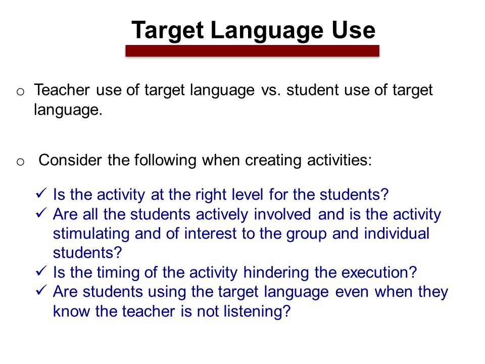 o Teacher use of target language vs. student use of target language.