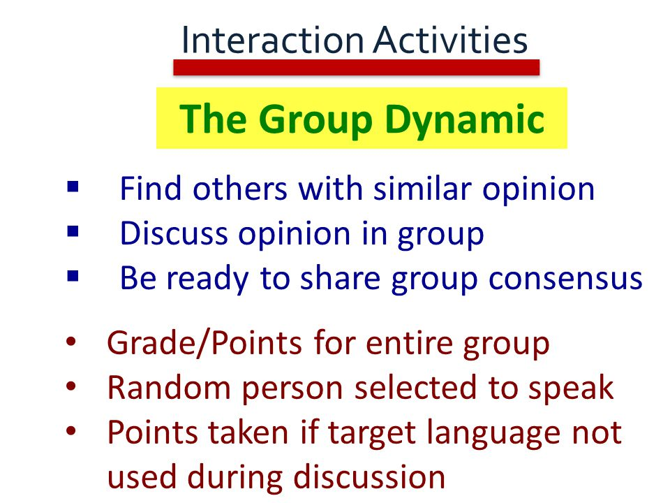 Interaction Activities  Find others with similar opinion  Discuss opinion in group  Be ready to share group consensus Grade/Points for entire group Random person selected to speak Points taken if target language not used during discussion The Group Dynamic