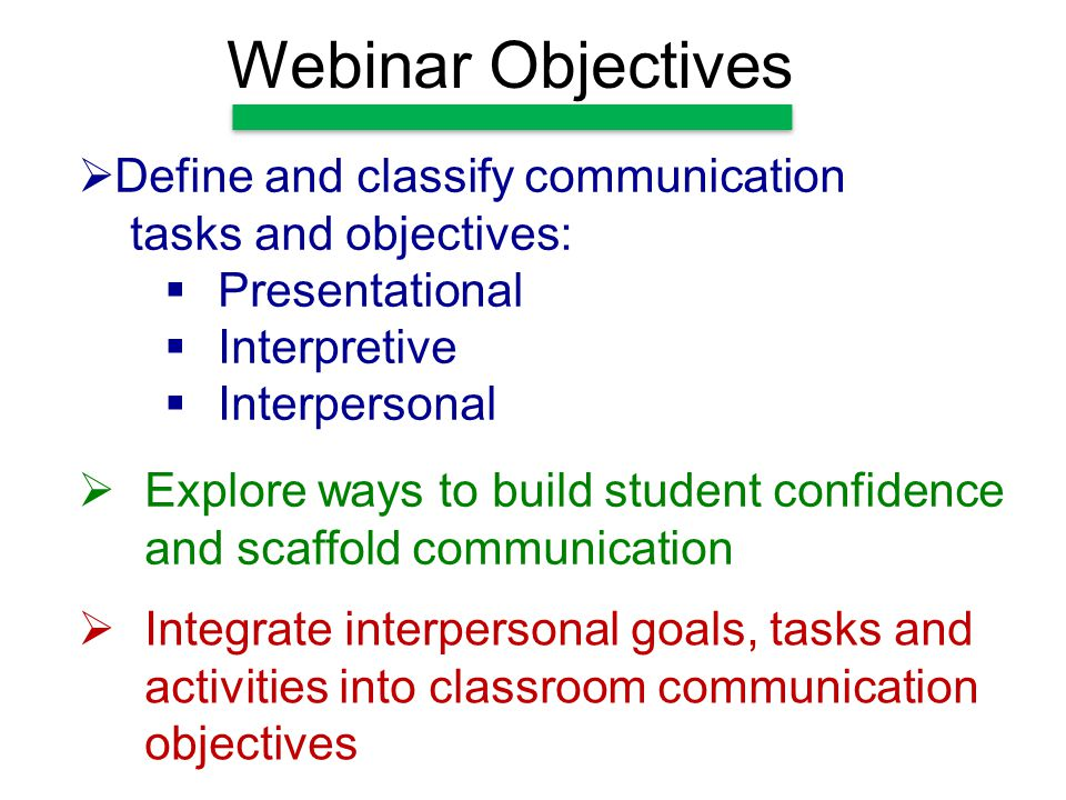 Webinar Objectives  Integrate interpersonal goals, tasks and activities into classroom communication objectives  Define and classify communication tasks and objectives:  Presentational  Interpretive  Interpersonal  Explore ways to build student confidence and scaffold communication