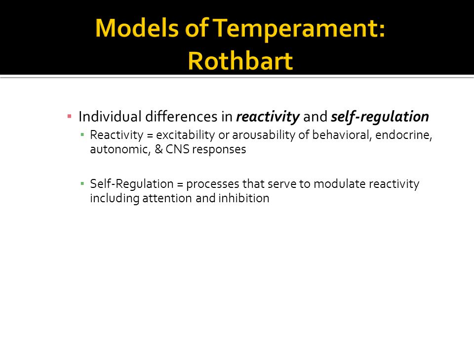 ▪ Individual differences in reactivity and self-regulation ▪ Reactivity = excitability or arousability of behavioral, endocrine, autonomic, & CNS responses ▪ Self-Regulation = processes that serve to modulate reactivity including attention and inhibition