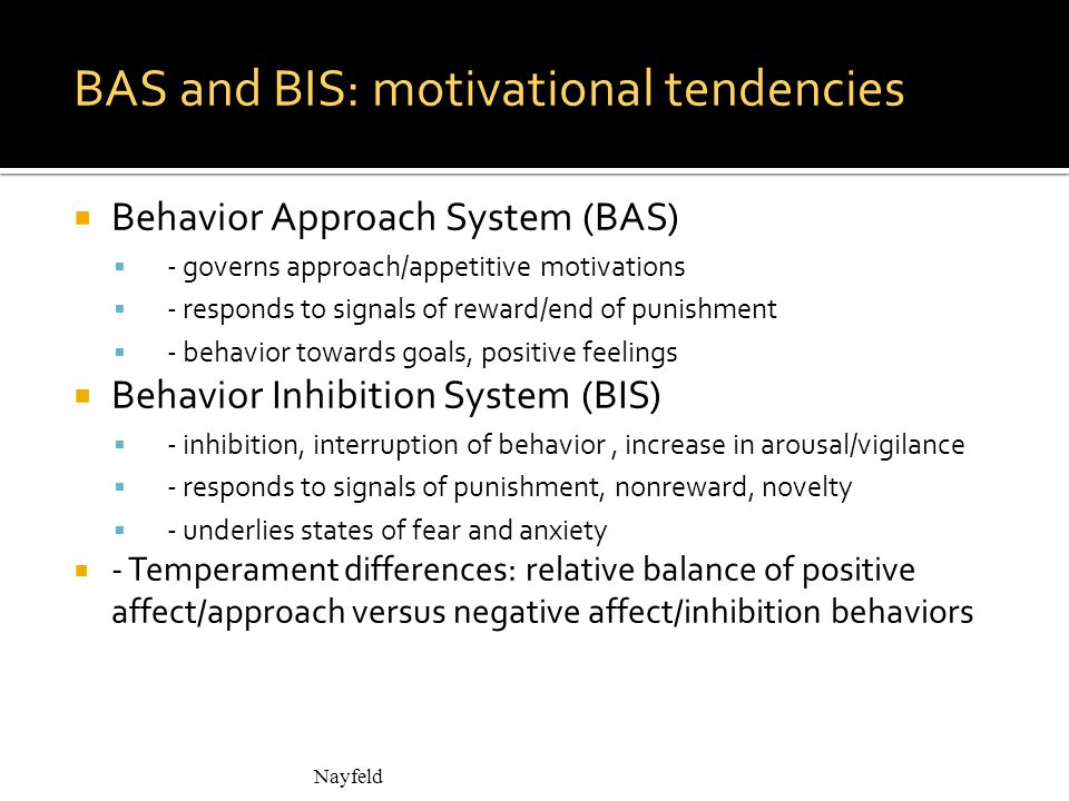 BAS and BIS: motivational tendencies  Behavior Approach System (BAS)  - governs approach/appetitive motivations  - responds to signals of reward/end of punishment  - behavior towards goals, positive feelings  Behavior Inhibition System (BIS)  - inhibition, interruption of behavior, increase in arousal/vigilance  - responds to signals of punishment, nonreward, novelty  - underlies states of fear and anxiety  - Temperament differences: relative balance of positive affect/approach versus negative affect/inhibition behaviors Nayfeld