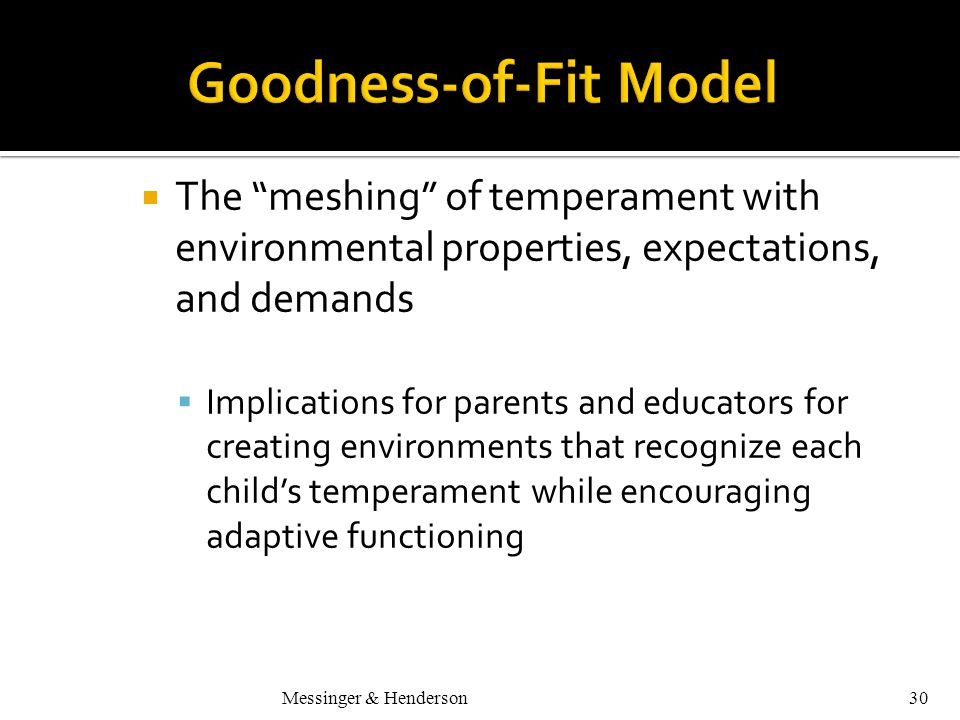 Messinger & Henderson30  The meshing of temperament with environmental properties, expectations, and demands  Implications for parents and educators for creating environments that recognize each child's temperament while encouraging adaptive functioning