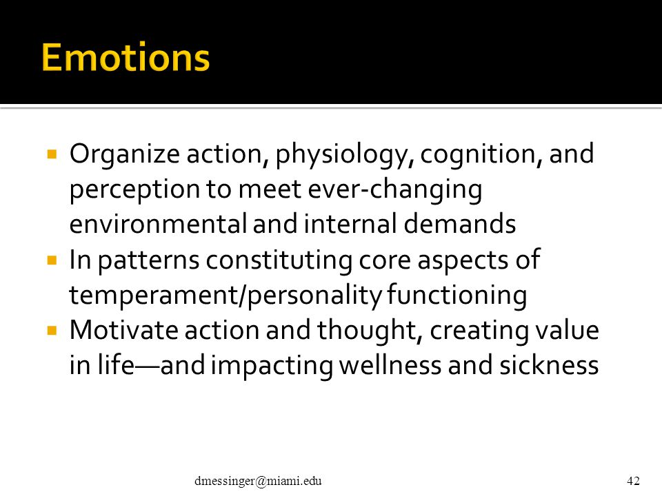 dmessinger@miami.edu42  Organize action, physiology, cognition, and perception to meet ever-changing environmental and internal demands  In patterns constituting core aspects of temperament/personality functioning  Motivate action and thought, creating value in life—and impacting wellness and sickness