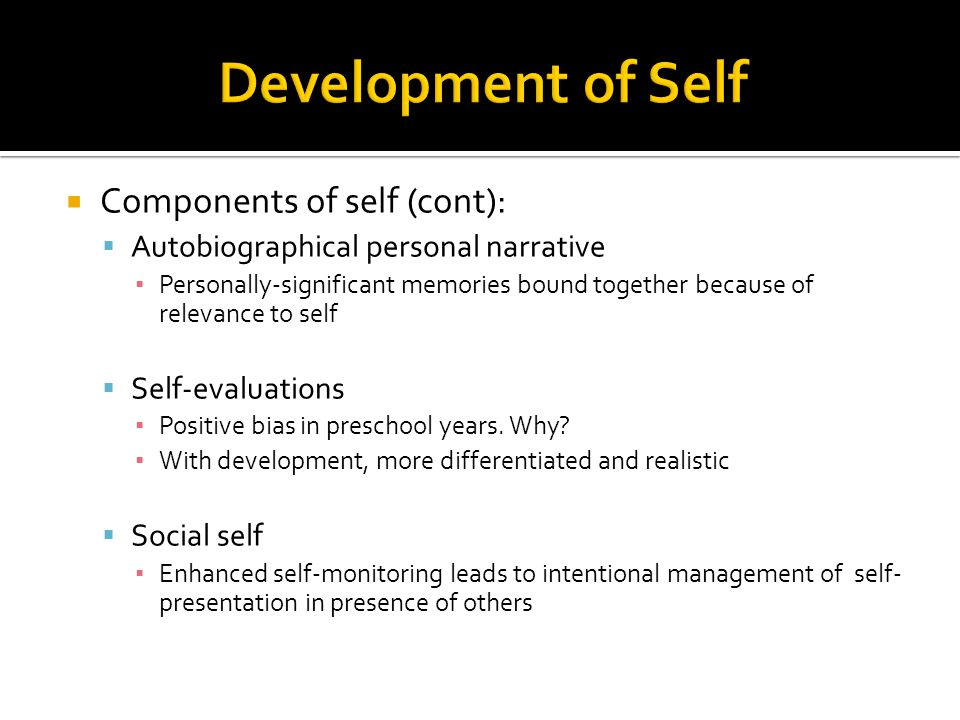  Components of self (cont):  Autobiographical personal narrative ▪ Personally-significant memories bound together because of relevance to self  Self-evaluations ▪ Positive bias in preschool years.
