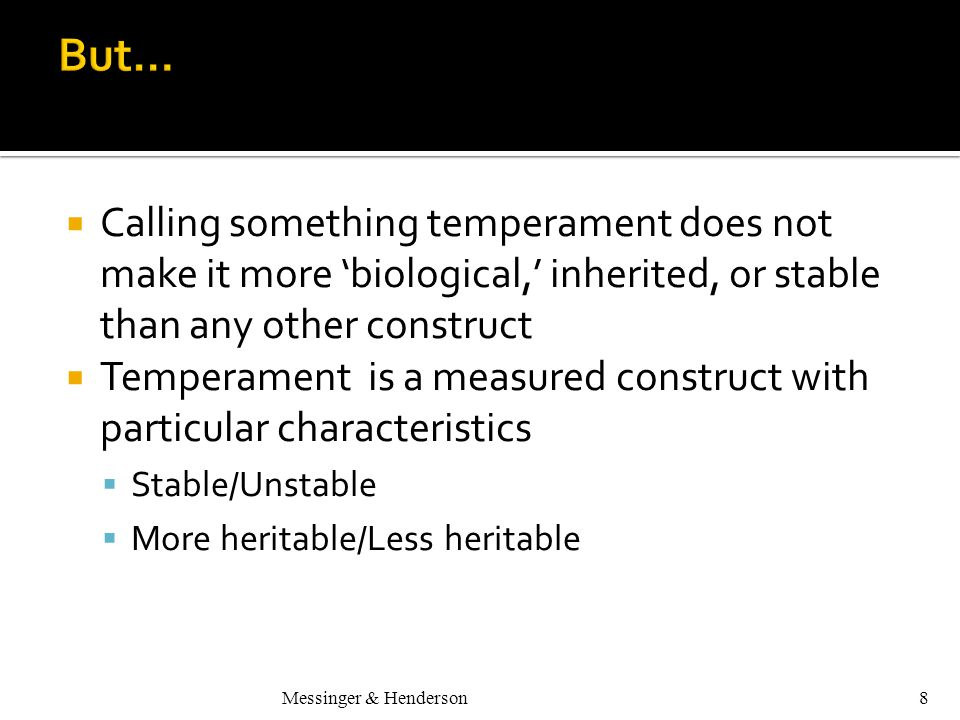 Messinger & Henderson8  Calling something temperament does not make it more 'biological,' inherited, or stable than any other construct  Temperament is a measured construct with particular characteristics  Stable/Unstable  More heritable/Less heritable