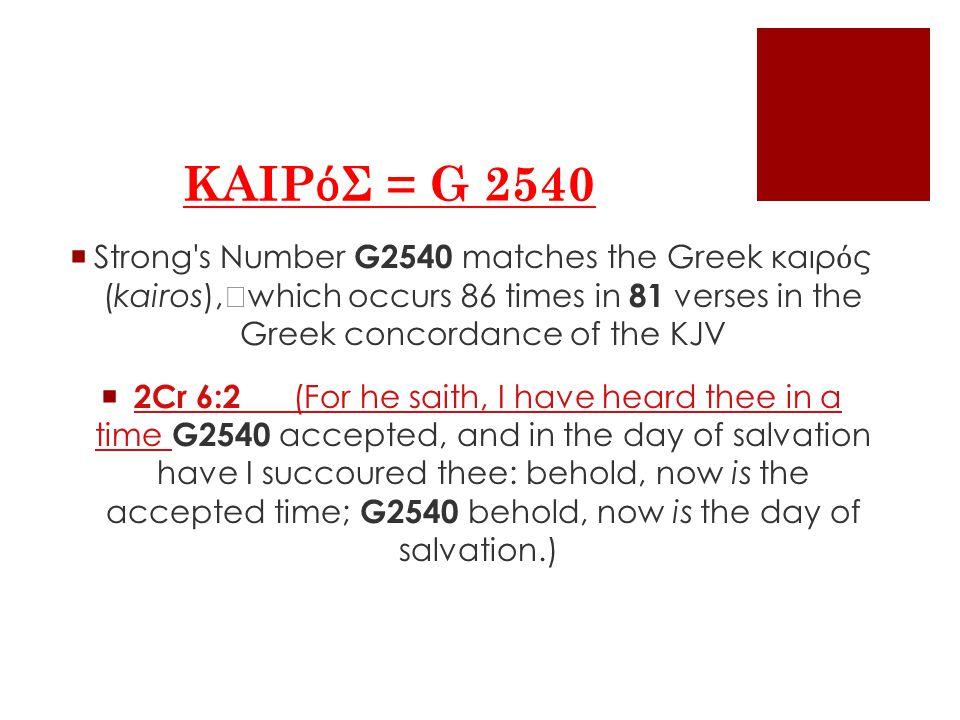 ΚΑΙΡ ό Σ = G 2540  Strong s Number G2540 matches the Greek καιρ ό ς (kairos), which occurs 86 times in 81 verses in the Greek concordance of the KJV  2Cr 6:2 (For he saith, I have heard thee in a time G2540 accepted, and in the day of salvation have I succoured thee: behold, now is the accepted time; G2540 behold, now is the day of salvation.)2Cr 6:2 (For he saith, I have heard thee in a time