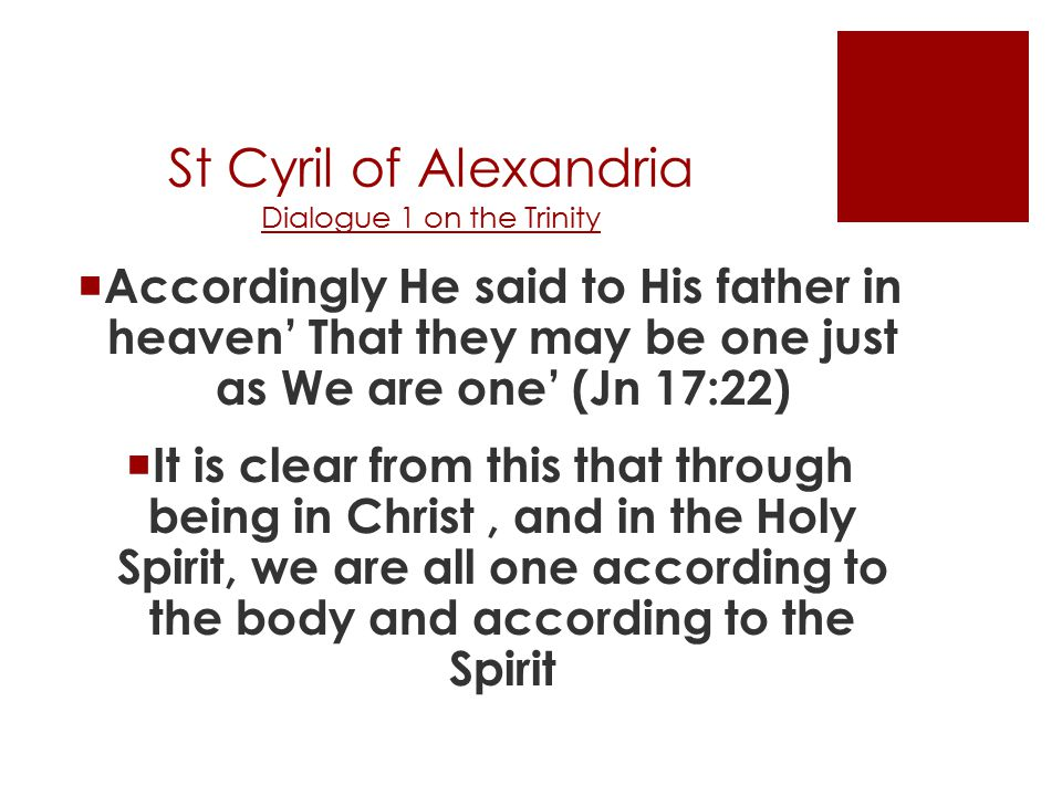 St Cyril of Alexandria Dialogue 1 on the Trinity  Accordingly He said to His father in heaven' That they may be one just as We are one' (Jn 17:22)  It is clear from this that through being in Christ, and in the Holy Spirit, we are all one according to the body and according to the Spirit