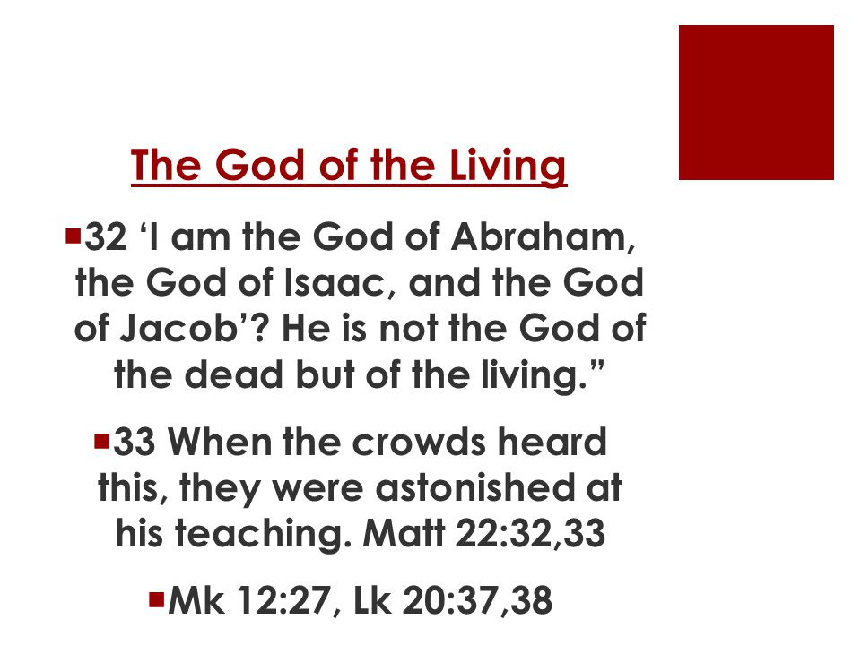 """The God of the Living  32 'I am the God of Abraham, the God of Isaac, and the God of Jacob'? He is not the God of the dead but of the living.""""  33 W"""