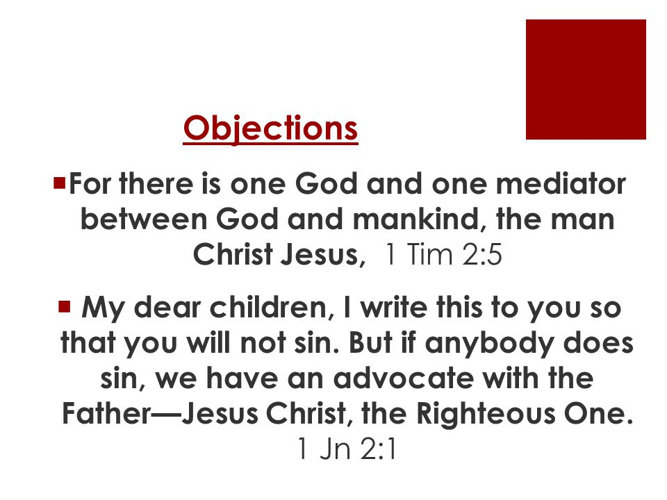 Objections  For there is one God and one mediator between God and mankind, the man Christ Jesus, 1 Tim 2:5  My dear children, I write this to you so that you will not sin.