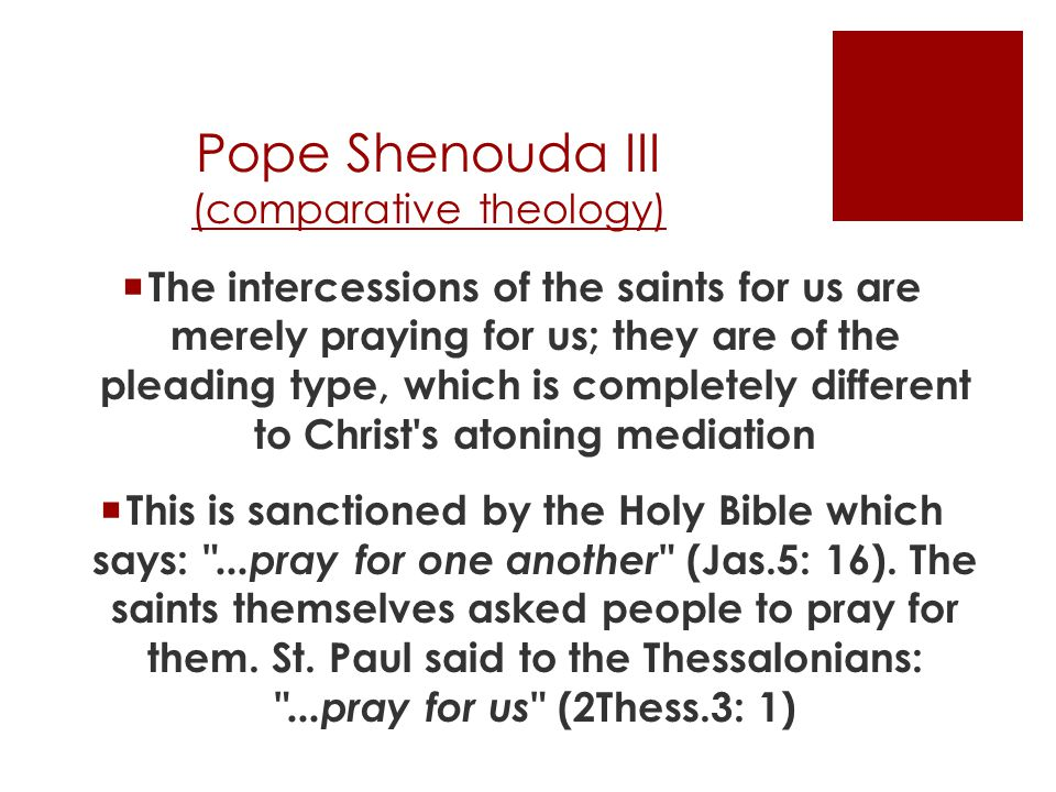 Pope Shenouda III (comparative theology)  The intercessions of the saints for us are merely praying for us; they are of the pleading type, which is completely different to Christ s atoning mediation  This is sanctioned by the Holy Bible which says: ...pray for one another (Jas.5: 16).
